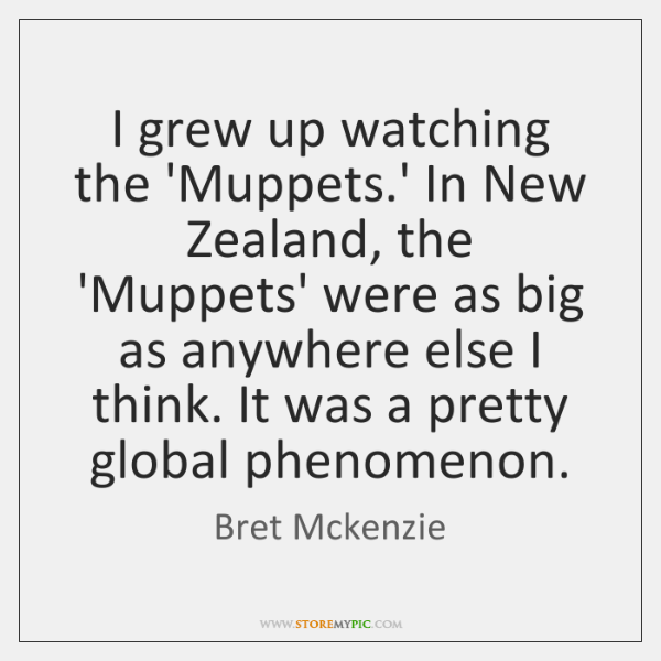 I grew up watching the 'Muppets.' In New Zealand, the 'Muppets' ...