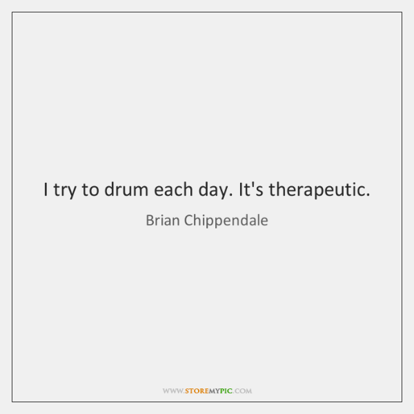 I try to drum each day. It's therapeutic.