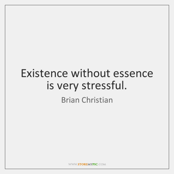 Existence without essence is very stressful.