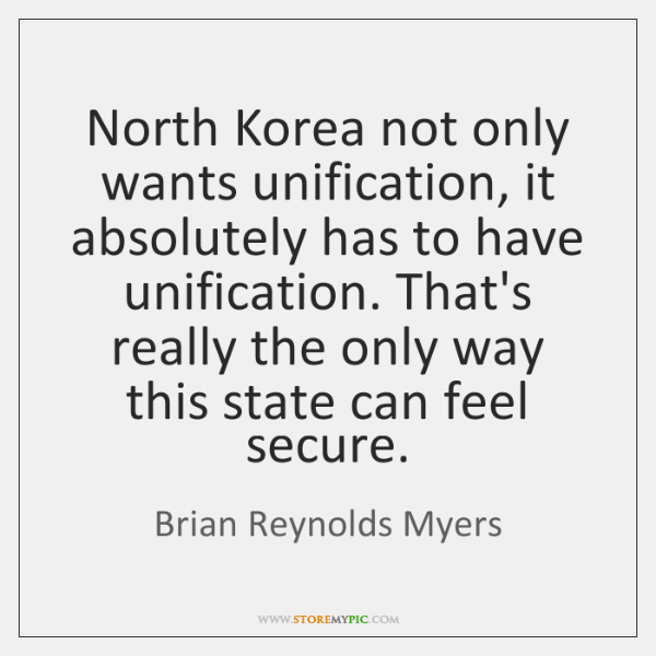North Korea not only wants unification, it absolutely has to have unification. ...