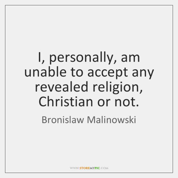 I, personally, am unable to accept any revealed religion, Christian or not.