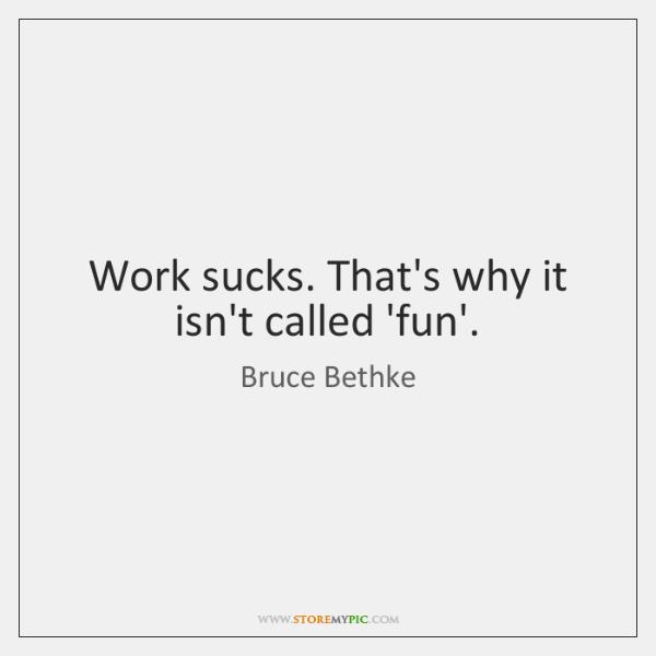 Work sucks. That's why it isn't called 'fun'.