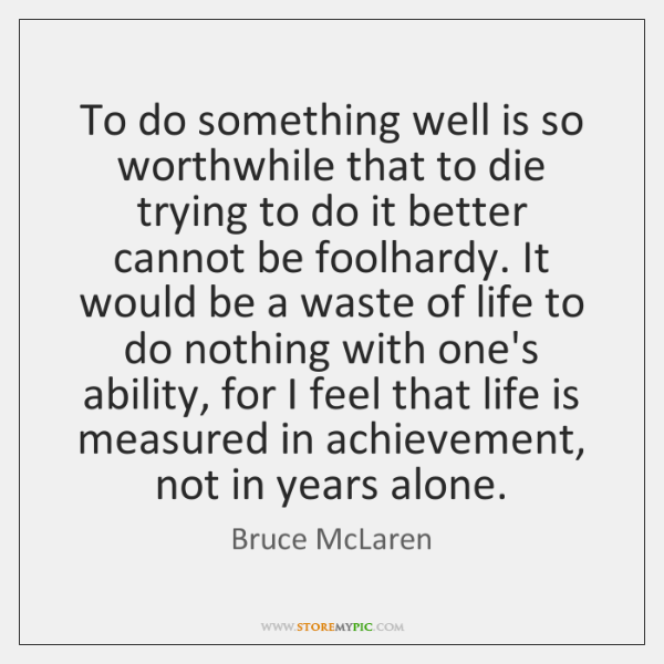 To do something well is so worthwhile that to die trying to ...