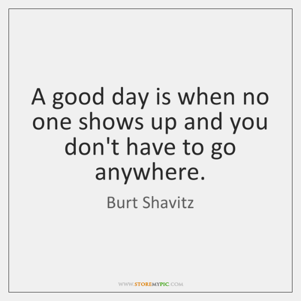 A good day is when no one shows up and you don't ...