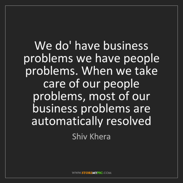 Shiv Khera: We do' have business problems we have people problems....
