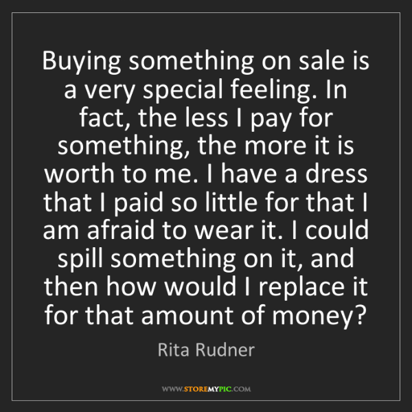 Rita Rudner: Buying something on sale is a very special feeling. In...