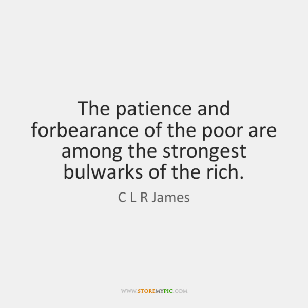 The patience and forbearance of the poor are among the strongest bulwarks ...