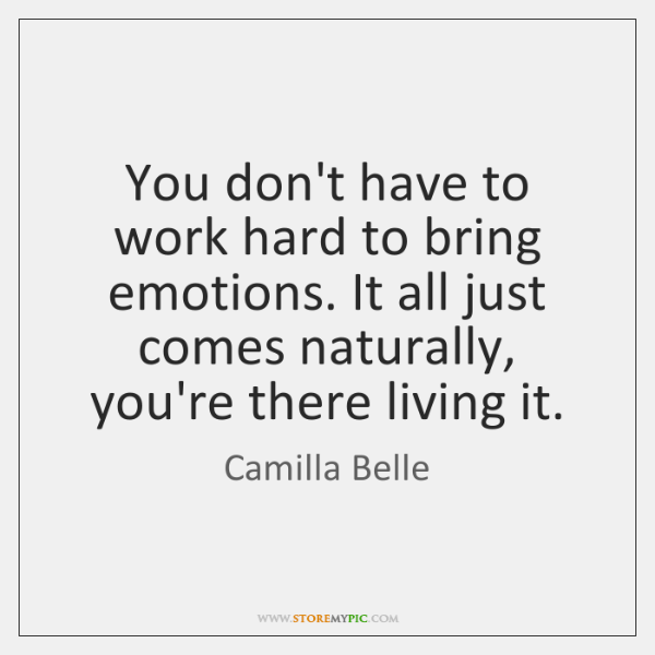 You don't have to work hard to bring emotions. It all just ...