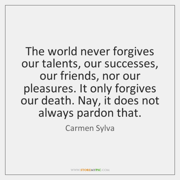 The world never forgives our talents, our successes, our friends, nor our ...
