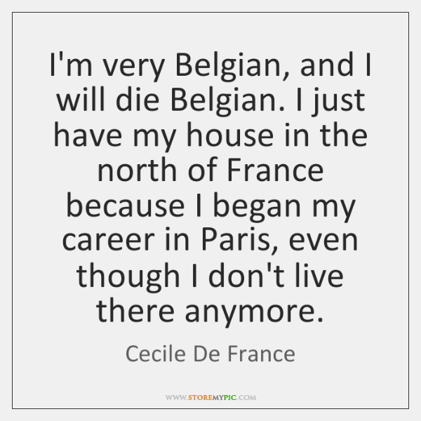 I'm very Belgian, and I will die Belgian. I just have my ...