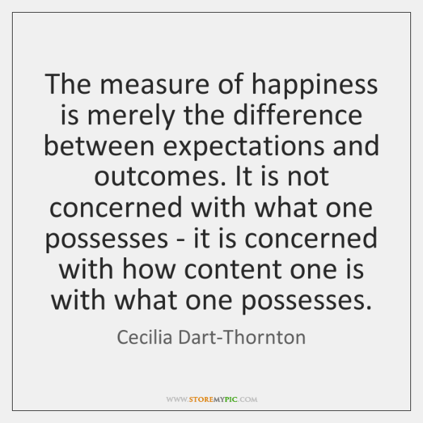 The measure of happiness is merely the difference between expectations and outcomes. ...