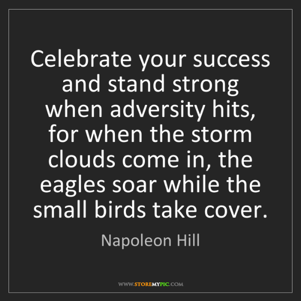 Napoleon Hill: Celebrate your success and stand strong when adversity...