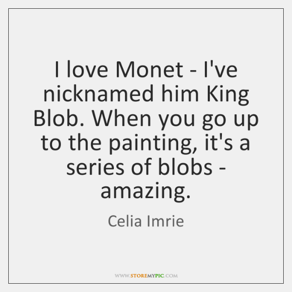 I love Monet - I've nicknamed him King Blob. When you go ...