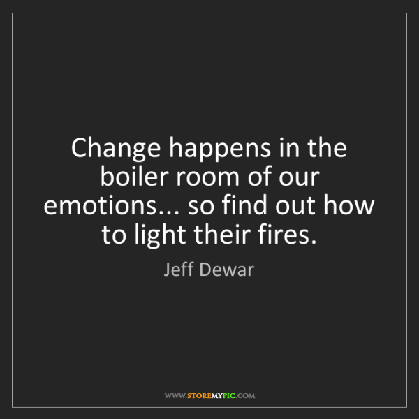 Jeff Dewar: Change happens in the boiler room of our emotions......