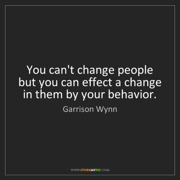 Garrison Wynn: You can't change people but you can effect a change in...