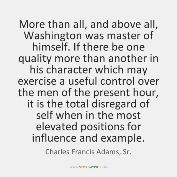 More than all, and above all, Washington was master of himself. If ...