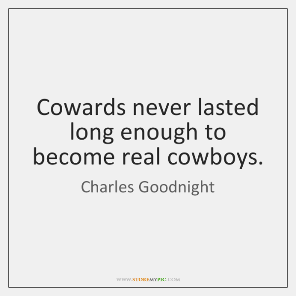 Cowards never lasted long enough to become real cowboys.