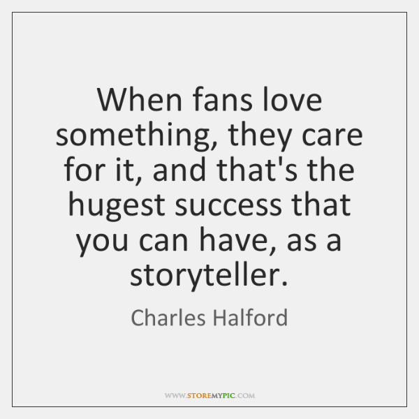 When fans love something, they care for it, and that's the hugest ...