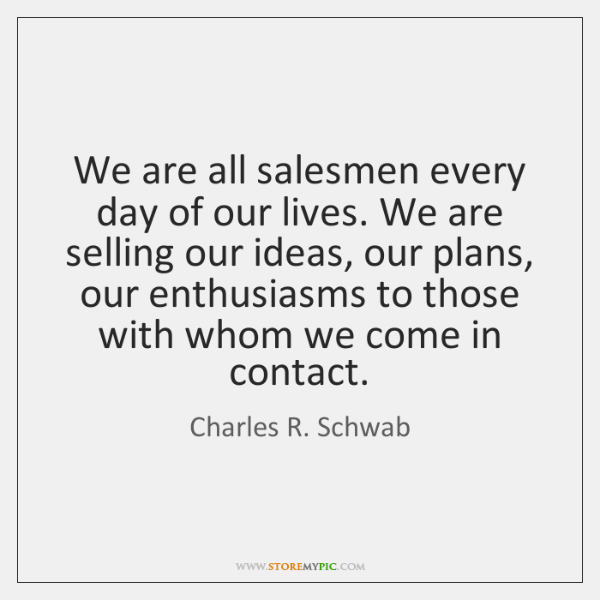 We are all salesmen every day of our lives. We are selling ...