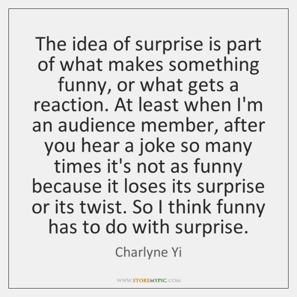 The idea of surprise is part of what makes something funny, or ...