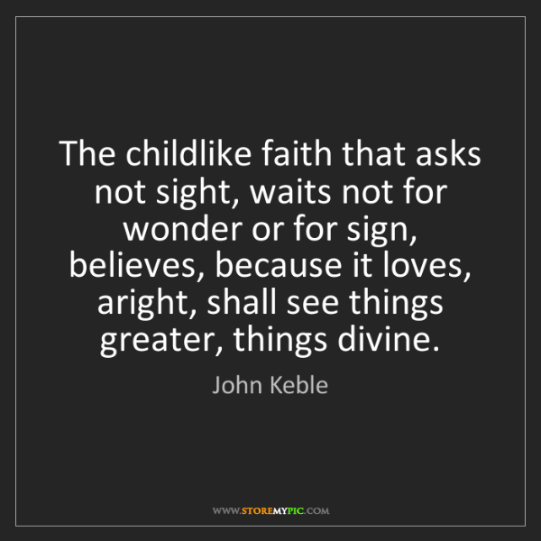 John Keble: The childlike faith that asks not sight, waits not for...