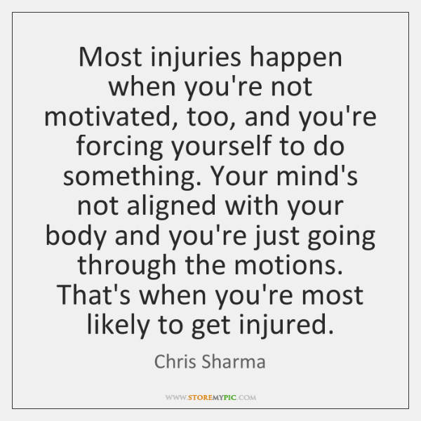 Most injuries happen when you're not motivated, too, and you're forcing yourself ...