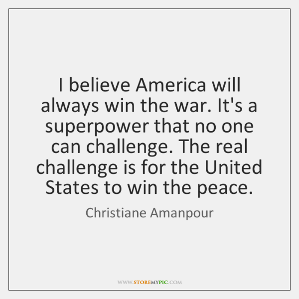 I believe America will always win the war. It's a superpower that ...