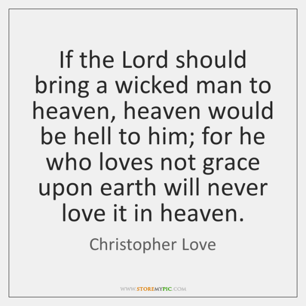 If the Lord should bring a wicked man to heaven, heaven would ...