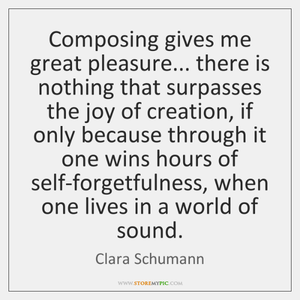 Composing gives me great pleasure... there is nothing that surpasses the joy ...
