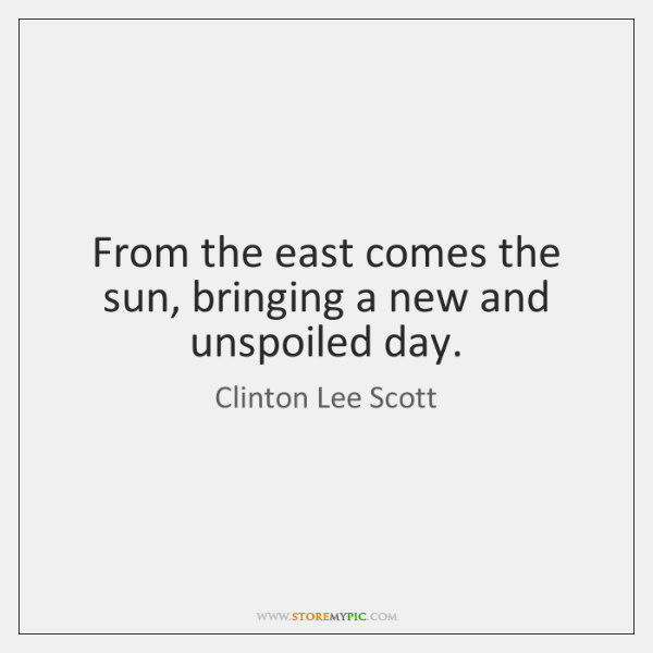 From the east comes the sun, bringing a new and unspoiled day.