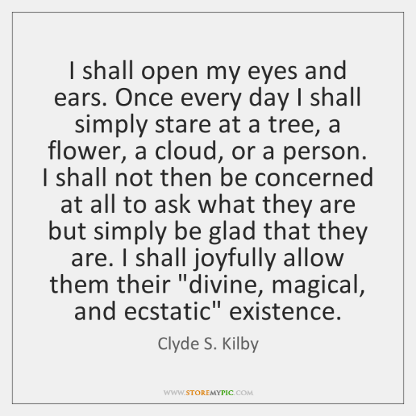 I shall open my eyes and ears. Once every day I shall ...
