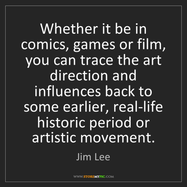 Jim Lee: Whether it be in comics, games or film, you can trace...