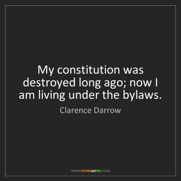 Clarence Darrow: My constitution was destroyed long ago; now I am living...