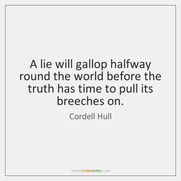 A lie will gallop halfway round the world before the truth has ...