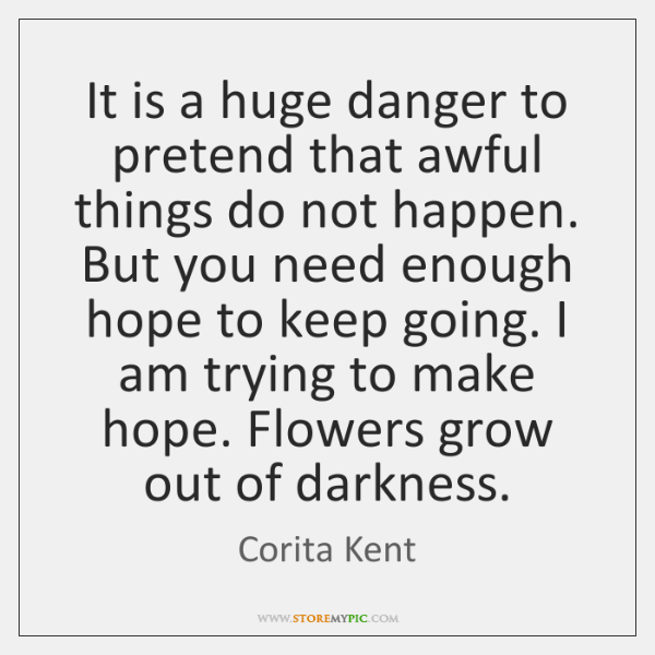 It is a huge danger to pretend that awful things do not ...