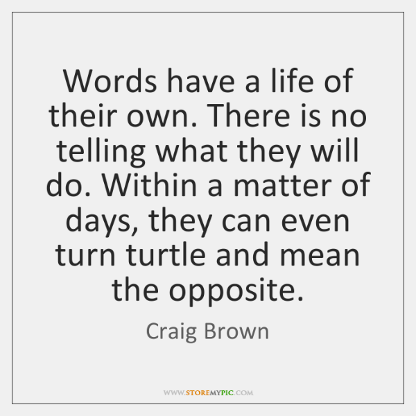 Words have a life of their own. There is no telling what ...