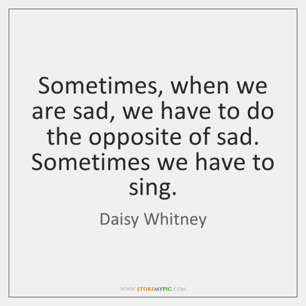 Sometimes, when we are sad, we have to do the opposite of ...