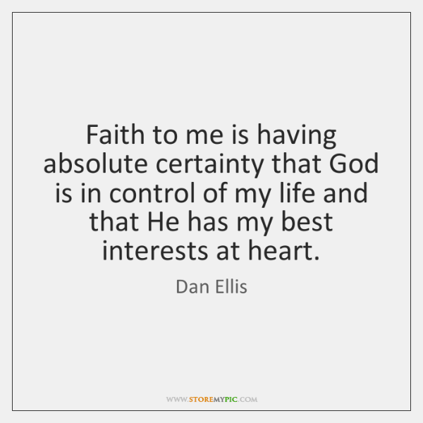 Faith to me is having absolute certainty that God is in control ...