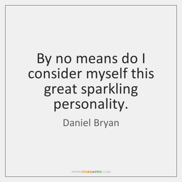 By no means do I consider myself this great sparkling personality.