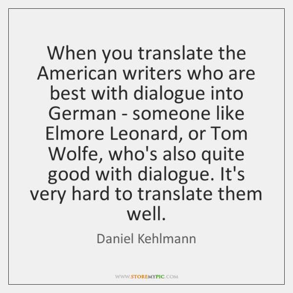 When you translate the American writers who are best with dialogue into ...
