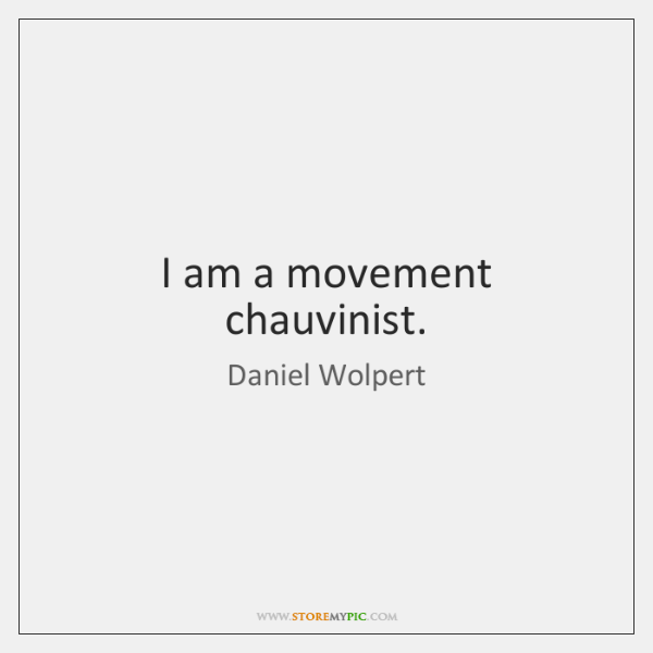 I am a movement chauvinist.