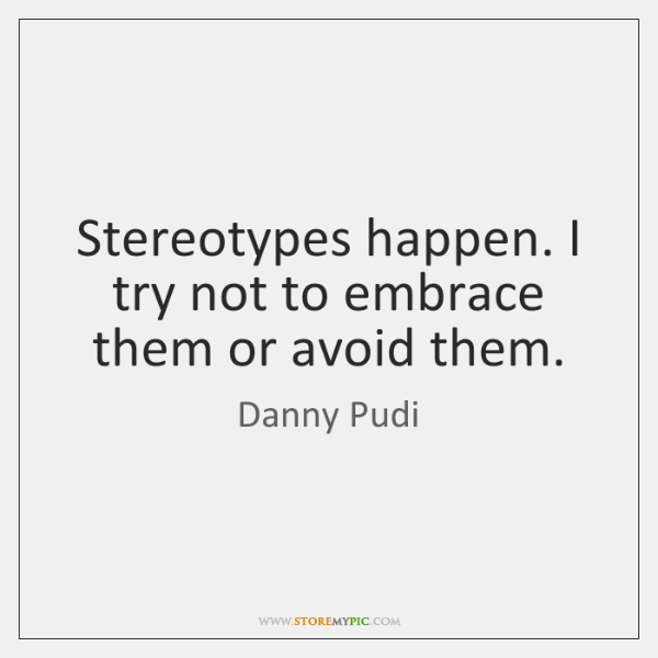 Stereotypes happen. I try not to embrace them or avoid them.