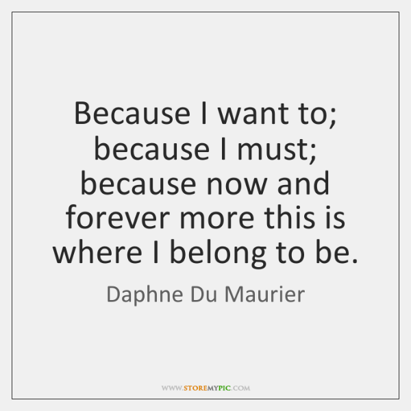 Because I want to; because I must; because now and forever more ...