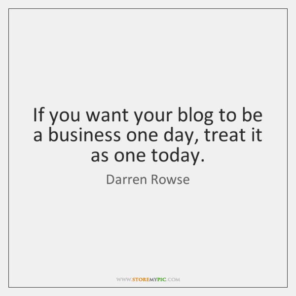 If you want your blog to be a business one day, treat ...