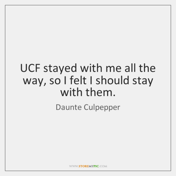 UCF stayed with me all the way, so I felt I should ...