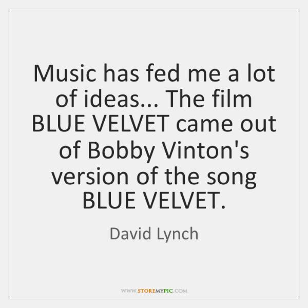 Music has fed me a lot of ideas... The film BLUE VELVET ...