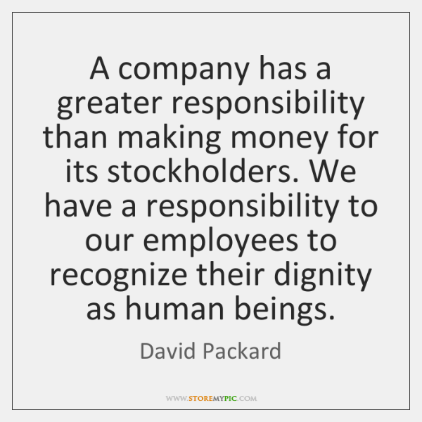 A company has a greater responsibility than making money for its stockholders. ...