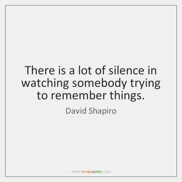 There is a lot of silence in watching somebody trying to remember ...
