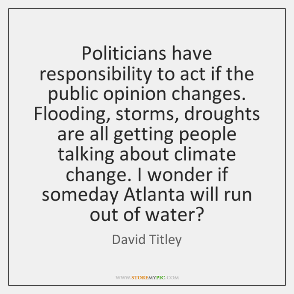 Politicians have responsibility to act if the public opinion changes. Flooding, storms, ...