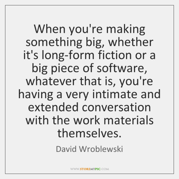 When you're making something big, whether it's long-form fiction or a big ...